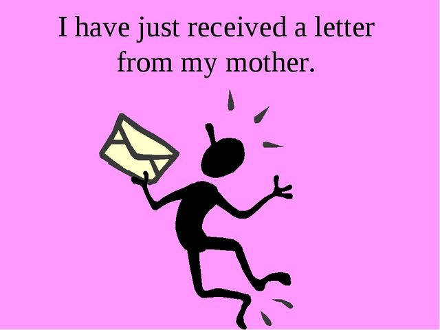 I have just received a letter from my mother.