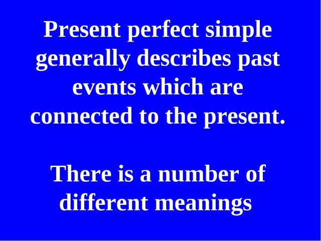 Present perfect simple generally describes past events which are connected to...