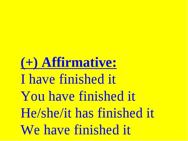 (+) Affirmative: I have finished it You have finished it He/she/it has finish...