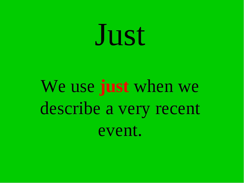 Just We use just when we describe a very recent event.