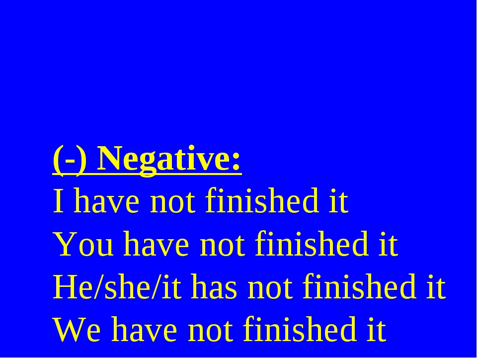 (-) Negative: I have not finished it You have not finished it He/she/it has n...