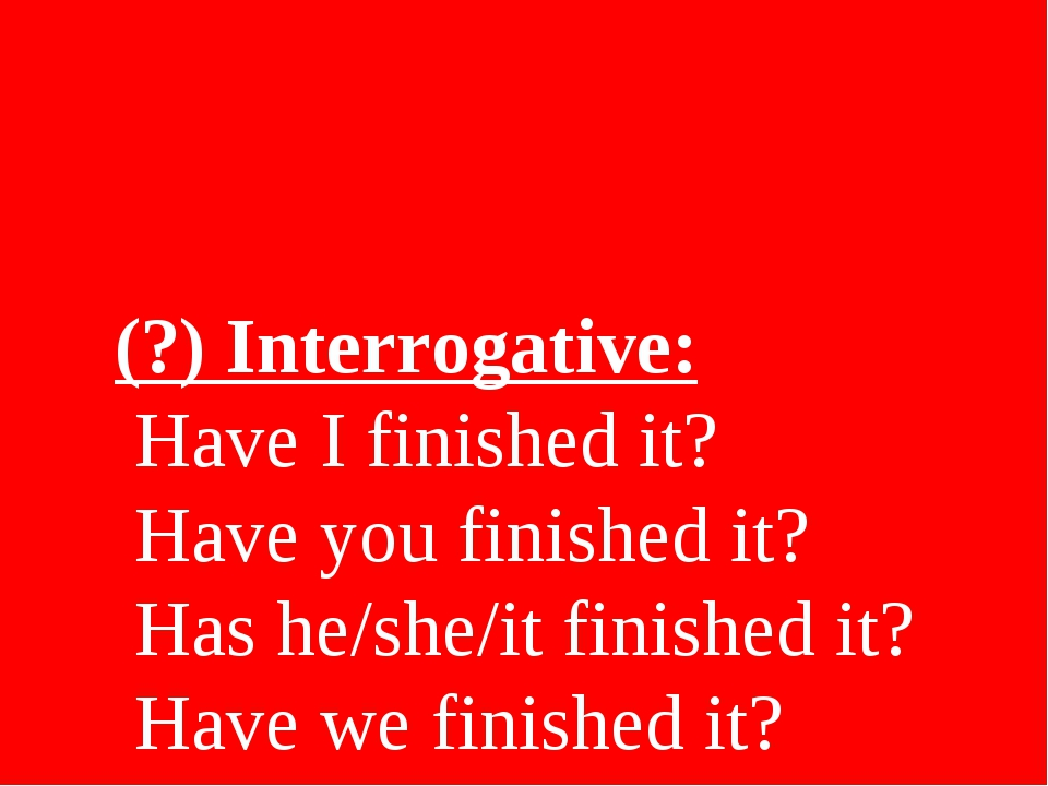 (?) Interrogative: Have I finished it? Have you finished it? Has he/she/it fi...