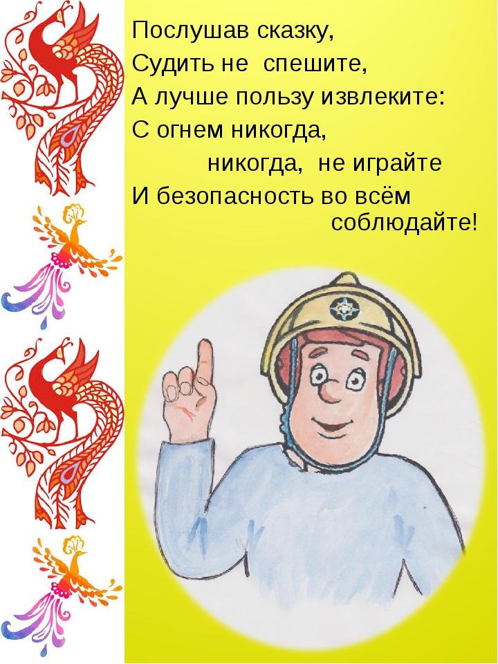 Послушав сказку, Судить не спешите, А лучше пользу извлеките: С огнем никогда...