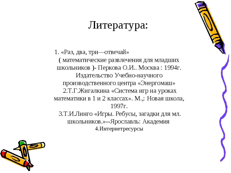 Литература: 1. «Раз, два, три—отвечай» ( математические развлечения для млад...