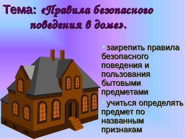 Тема: «Правила безопасного поведения в доме». закрепить правила безопасного п...