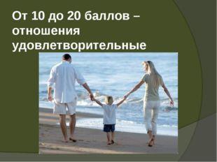 От 10 до 20 баллов – отношения удовлетворительные