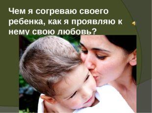 Чем я согреваю своего ребенка, как я проявляю к нему свою любовь?