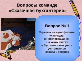 Вопросы команде «Сказочная бухгалтерия» Вопрос № 1 Отрывок из мультфильма «Ка
