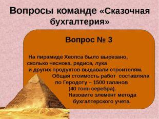 Вопросы команде «Сказочная бухгалтерия» Вопрос № 3 На пирамиде Хеопса было вы