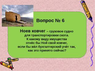 Вопрос № 6 Ноев ковчег – грузовое судно для транспортировки скота. К какому