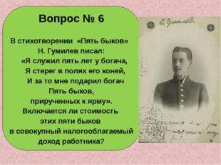 Вопрос № 6 В стихотворении «Пять быков» Н. Гумилев писал: «Я служил пять лет