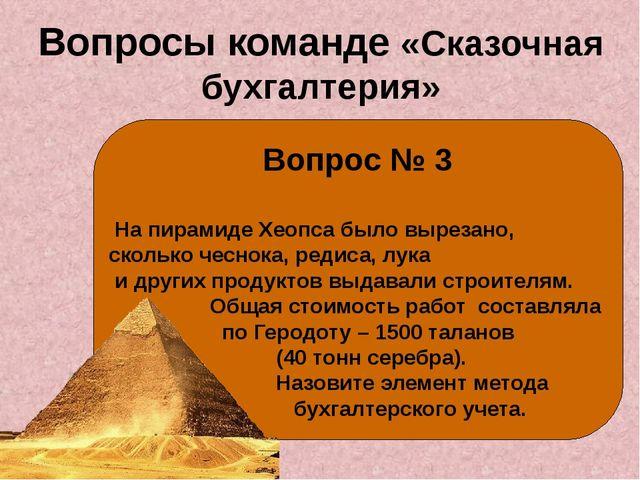 Вопросы команде «Сказочная бухгалтерия» Вопрос № 3 На пирамиде Хеопса было вы...