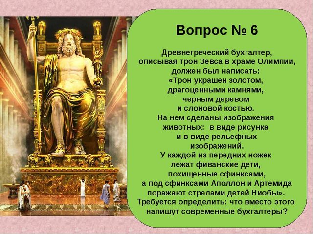 Вопрос № 6 Древнегреческий бухгалтер, описывая трон Зевса в храме Олимпии, до...