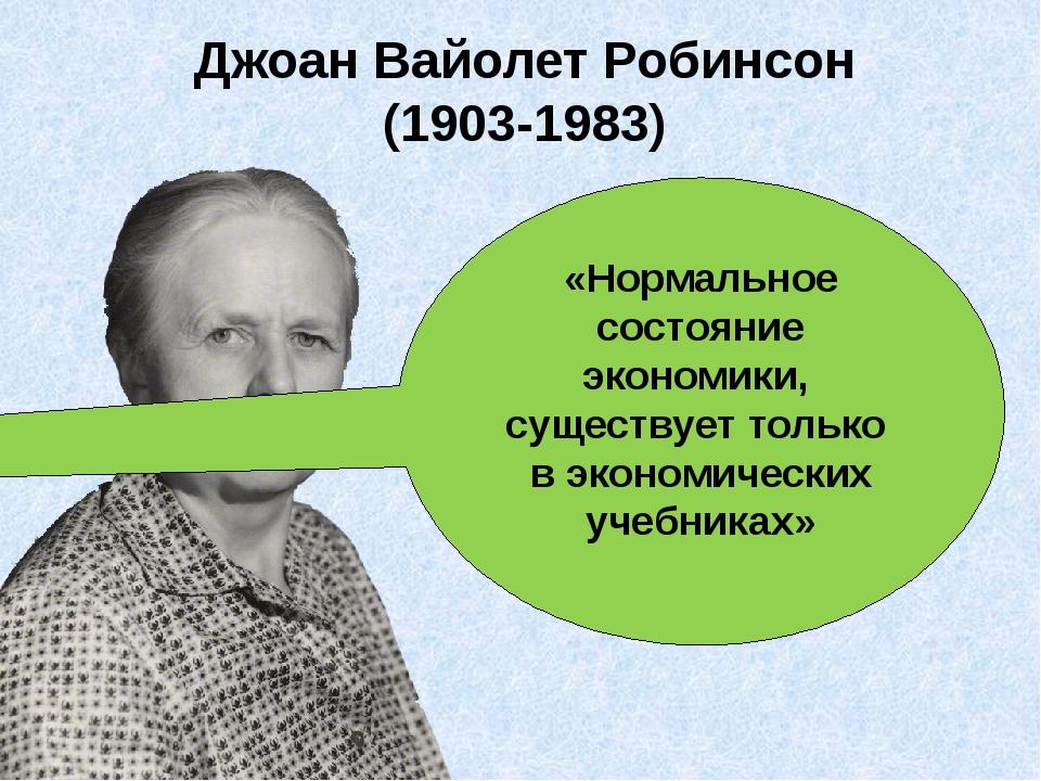 Джоан Вайолет Робинсон (1903-1983) «Нормальное состояние экономики, существуе...