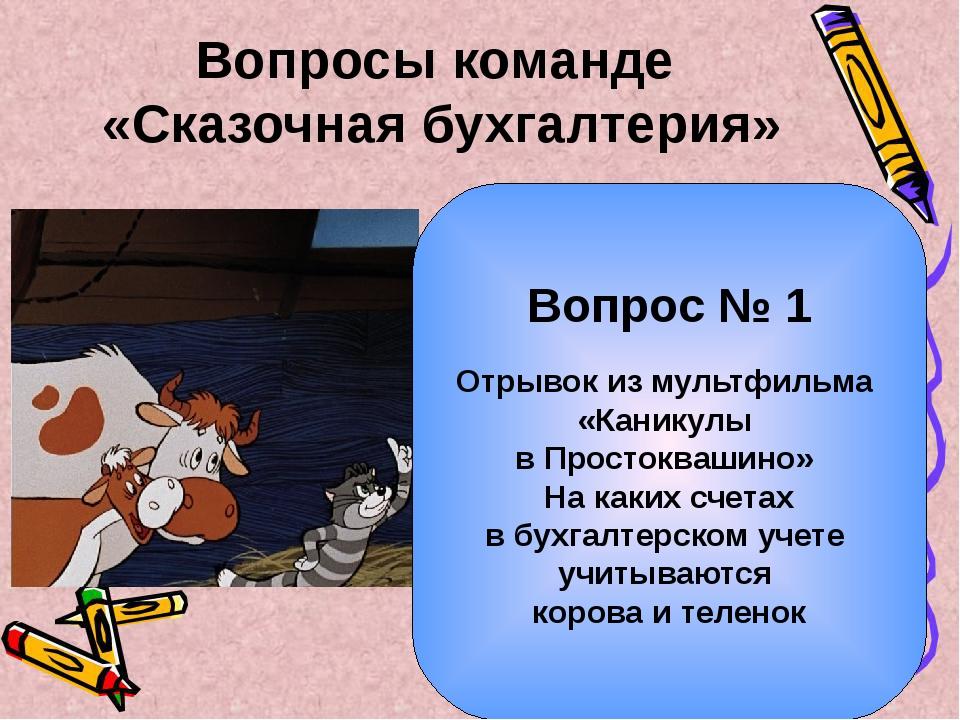 Вопросы команде «Сказочная бухгалтерия» Вопрос № 1 Отрывок из мультфильма «Ка...