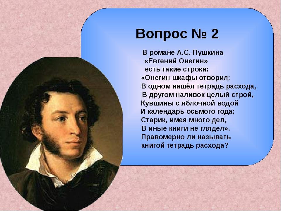 Вопрос № 2 В романе А.С. Пушкина «Евгений Онегин» есть такие строки: «Онегин...