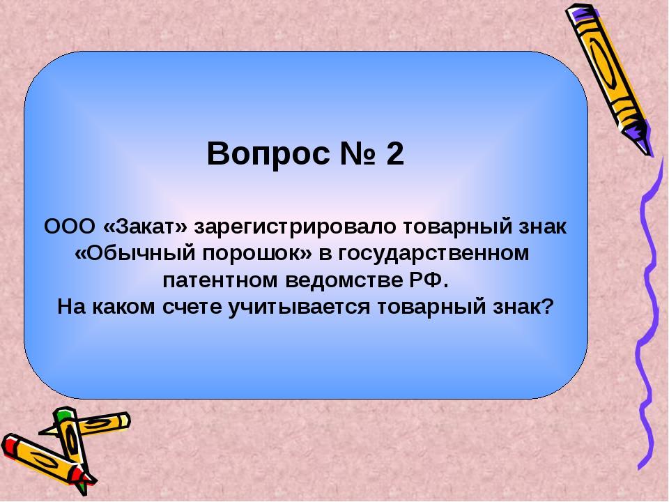 Вопрос № 2 ООО «Закат» зарегистрировало товарный знак «Обычный порошок» в гос...
