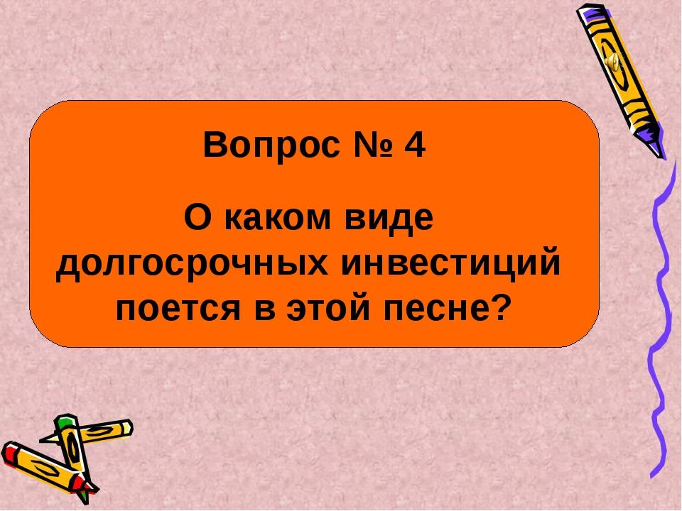 Вопрос № 4 О каком виде долгосрочных инвестиций поется в этой песне?