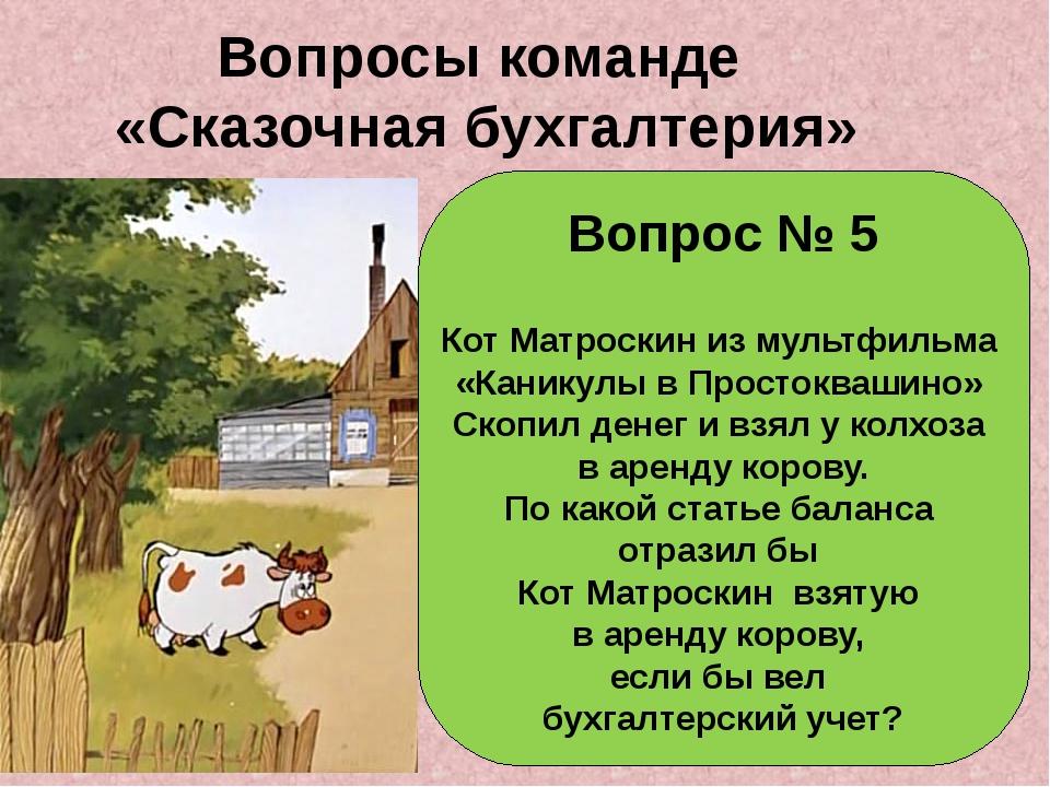 Вопросы команде «Сказочная бухгалтерия» Вопрос № 5 Кот Матроскин из мультфиль...