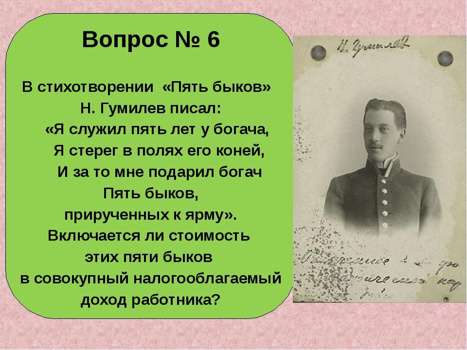 Вопрос № 6 В стихотворении «Пять быков» Н. Гумилев писал: «Я служил пять лет...