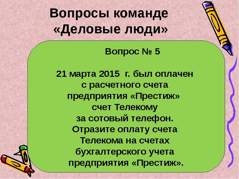 Вопрос № 5 21 марта 2015 г. был оплачен с расчетного счета предприятия «Прес...