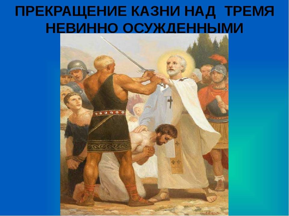 ПРЕКРАЩЕНИЕ КАЗНИ НАД ТРЕМЯ НЕВИННО ОСУЖДЕННЫМИ
