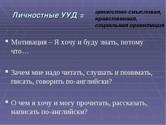 Личностные УУД = Мотивация – Я хочу и буду знать, потому что… Зачем мне надо...