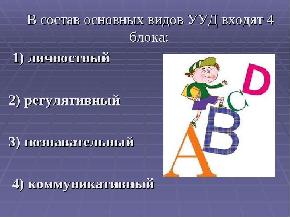 В состав основных видов УУД входят 4 блока: 1) личностный 2) регулятивный 3)...