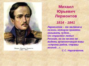Михаил Юрьевич Лермонтов 1814 - 1841 Лермонтов – то явление в поэзии, которое