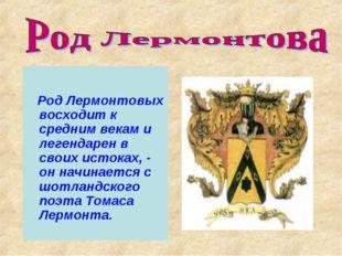 Род Лермонтовых восходит к средним векам и легендарен в своих истоках, - он