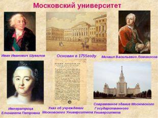 Московский университет Основан в 1755году Иван Иванович Шувалов Михаил Василь