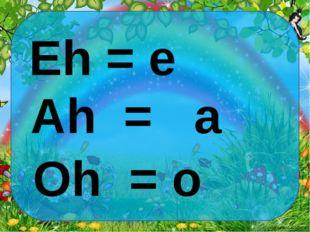 Eh = e Ah = a Oh = o Ekaterina050466