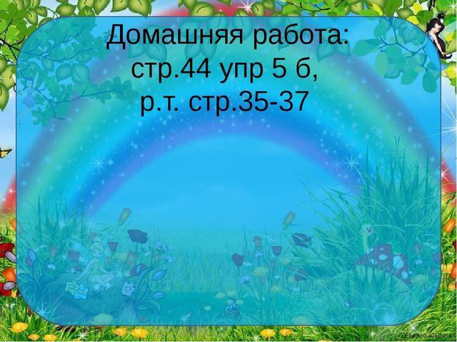 Домашняя работа: стр.44 упр 5 б, р.т. стр.35-37 Ekaterina050466