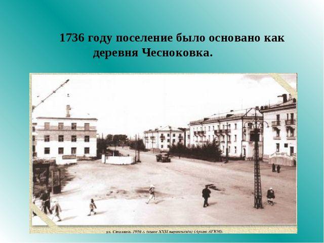 1736 году поселение было основано как деревня Чесноковка.