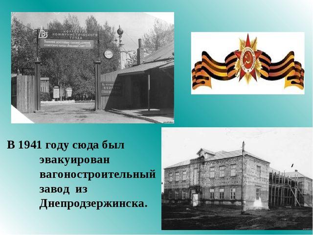 В 1941 году сюда был эвакуирован вагоностроительный завод из Днепродзержинска.