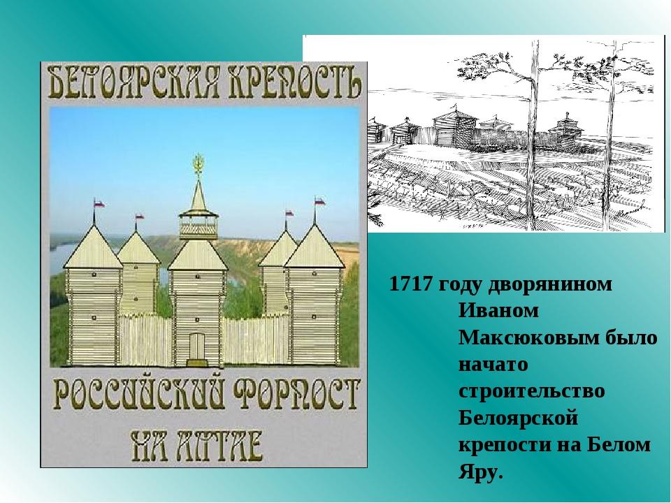 1717 году дворянином Иваном Максюковым было начато строительство Белоярской к...