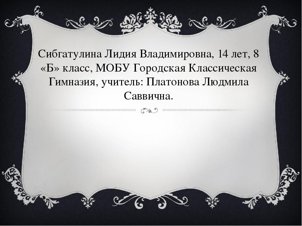 Сибгатулина Лидия Владимировна, 14 лет, 8 «Б» класс, МОБУ Городская Классичес...
