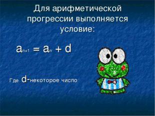 Для арифметической прогрессии выполняется условие: an+1 = an + d Где d-некото