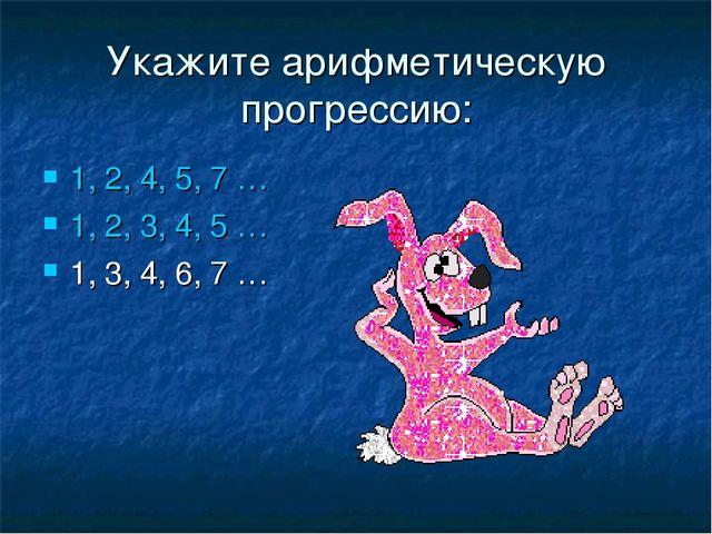 Укажите арифметическую прогрессию: 1, 2, 4, 5, 7 … 1, 2, 3, 4, 5 … 1, 3, 4, 6...
