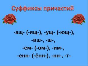 -ащ- (-ящ-), -ущ- (-ющ-), -вш-, -ш-, -ем- (-ом-), -им-, -енн- (-ённ-), -нн-,