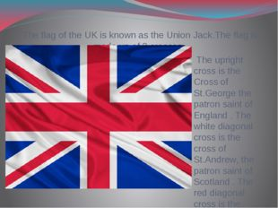 The flag of the UK is known as the Union Jack.The flag is made up of 3 crosse