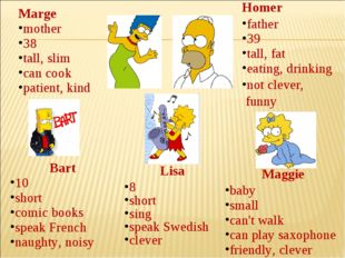Marge mother 38 tall, slim can cook patient, kind Homer father 39 tall, fat e