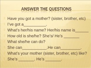 Have you got a mother? (sister, brother, etc) I've got a__________. What's he