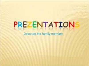Describe the family member