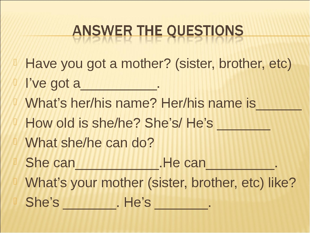 Have you got a mother? (sister, brother, etc) I've got a__________. What's he...