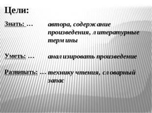 Знать: … Уметь: … Развивать: … Цели: автора, содержание произведения, литерат