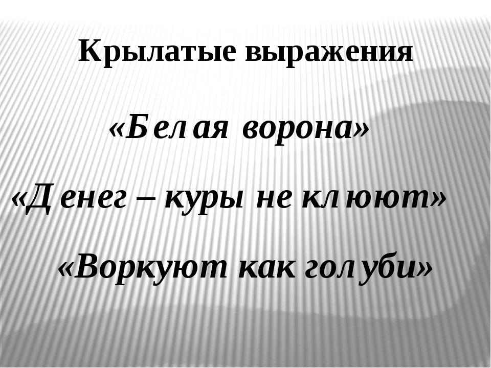 «Белая ворона» «Воркуют как голуби» «Денег – куры не клюют» Крылатые выражения