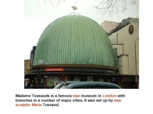Madame Tussauds is a famous wax museum in London with branches in a number of