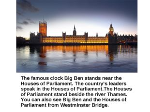 The famous clock Big Ben stands near the Houses of Parliament. The country's