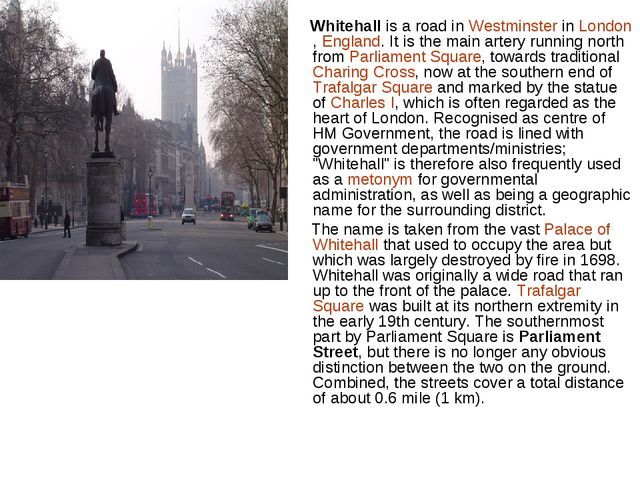 Whitehall is a road in Westminster in London, England. It is the main artery...